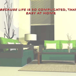 BECAUSE LIFE IS SO COMPLICATED, TAKE IT EASY AT HOME